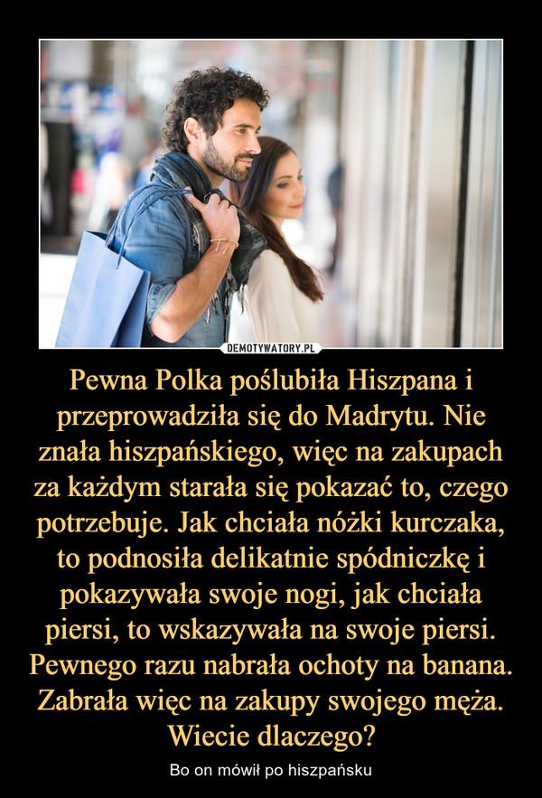 Pewna Polka poślubiła Hiszpana i przeprowadziła się do Madrytu. Nie znała hiszpańskiego, więc na zakupach za każdym starała się pokazać to, czego potrzebuje. Jak chciała nóżki kurczaka, to podnosiła delikatnie spódniczkę i pokazywała swoje nogi, jak chcia – Bo on mówił po hiszpańsku