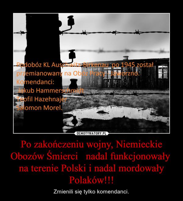 Po zakończeniu wojny, Niemieckie Obozów Śmierci   nadal funkcjonowały  na terenie Polski i nadal mordowały Polaków!!! – Zmienili się tylko komendanci.