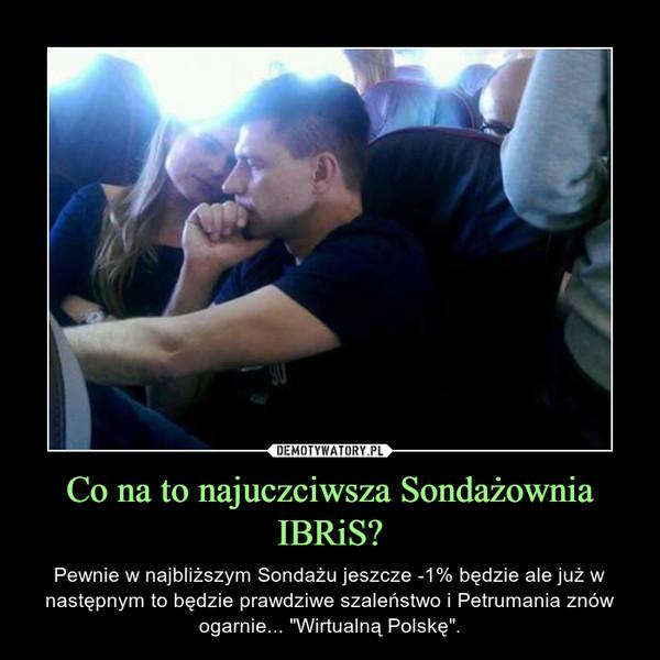 """Co na to najuczciwsza Sondażownia IBRiS? – Pewnie w najbliższym Sondażu jeszcze -1% będzie ale już w następnym to będzie prawdziwe szaleństwo i Petrumania znów ogarnie... """"Wirtualną Polskę""""."""