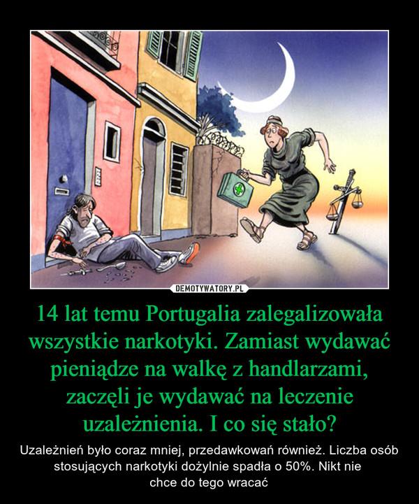 14 lat temu Portugalia zalegalizowała wszystkie narkotyki. Zamiast wydawać pieniądze na walkę z handlarzami, zaczęli je wydawać na leczenie uzależnienia. I co się stało? – Uzależnień było coraz mniej, przedawkowań również. Liczba osób stosujących narkotyki dożylnie spadła o 50%. Nikt nie chce do tego wracać