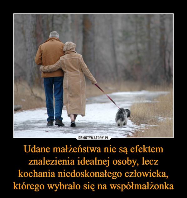 Udane małżeństwa nie są efektem znalezienia idealnej osoby, leczkochania niedoskonałego człowieka, którego wybrało się na współmałżonka –