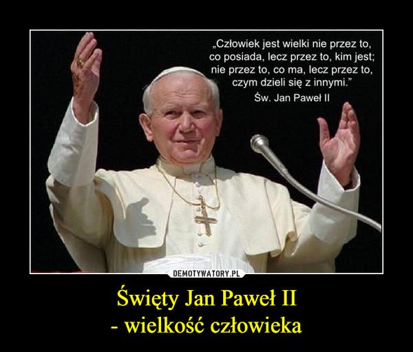 Święty Jan Paweł II- wielkość człowieka –
