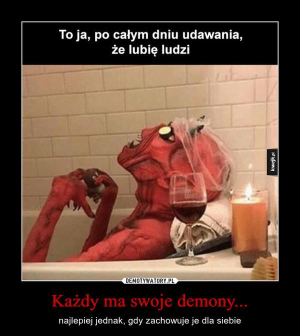 Każdy ma swoje demony... – najlepiej jednak, gdy zachowuje je dla siebie