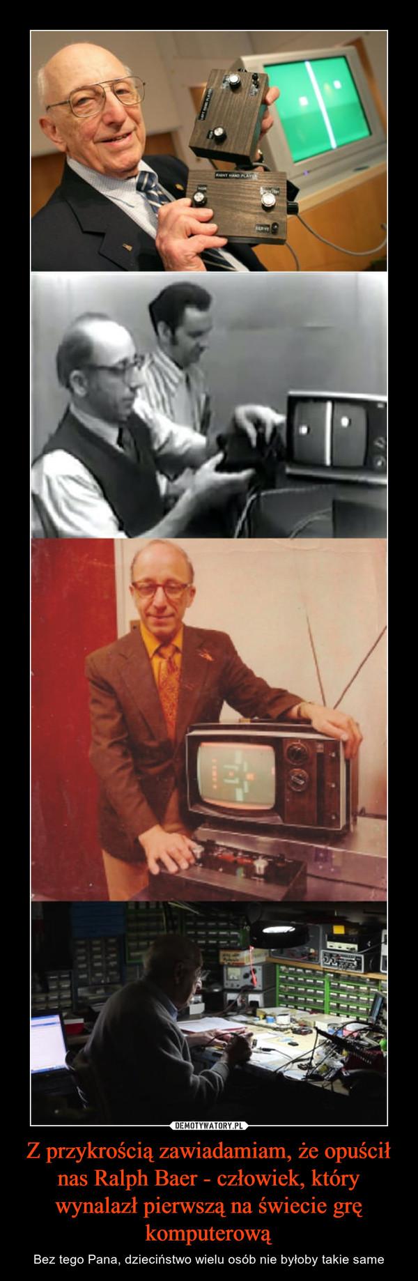 Z przykrością zawiadamiam, że opuścił nas Ralph Baer - człowiek, który wynalazł pierwszą na świecie grę komputerową – Bez tego Pana, dzieciństwo wielu osób nie byłoby takie same