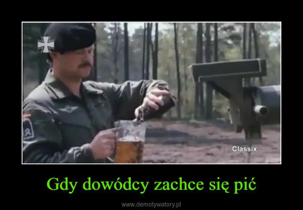 Gdy dowódcy zachce się pić –