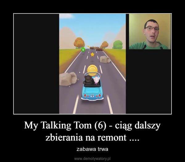 My Talking Tom (6) - ciąg dalszy zbierania na remont .... – zabawa trwa