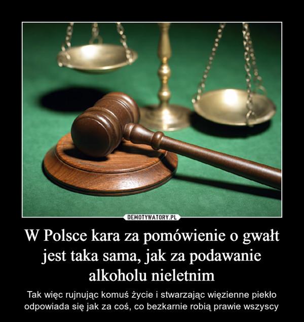 W Polsce kara za pomówienie o gwałt jest taka sama, jak za podawanie alkoholu nieletnim – Tak więc rujnując komuś życie i stwarzając więzienne piekło odpowiada się jak za coś, co bezkarnie robią prawie wszyscy