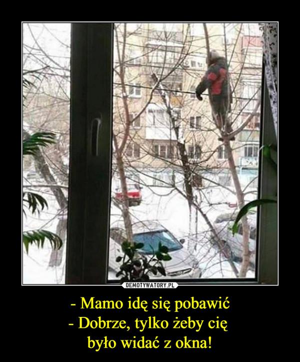 - Mamo idę się pobawić- Dobrze, tylko żeby cię było widać z okna! –