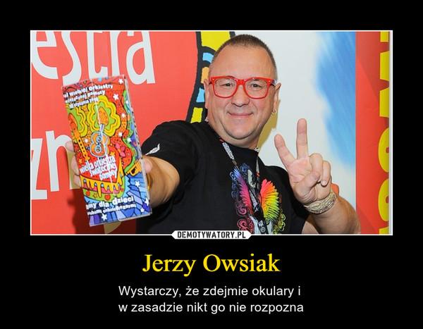 Jerzy Owsiak – Wystarczy, że zdejmie okulary i w zasadzie nikt go nie rozpozna