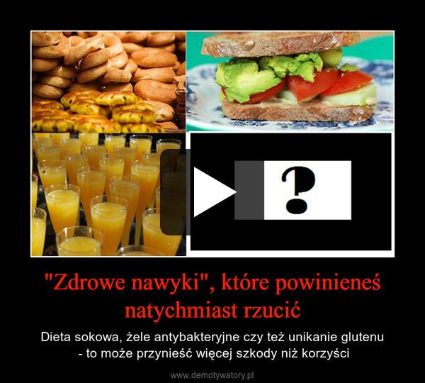 """""""Zdrowe nawyki"""", które powinieneś natychmiast rzucić – Dieta sokowa, żele antybakteryjne czy też unikanie glutenu - to może przynieść więcej szkody niż korzyści"""