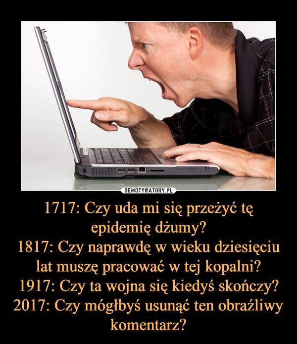 1717: Czy uda mi się przeżyć tę epidemię dżumy?1817: Czy naprawdę w wieku dziesięciu lat muszę pracować w tej kopalni?1917: Czy ta wojna się kiedyś skończy?2017: Czy mógłbyś usunąć ten obraźliwy komentarz? –