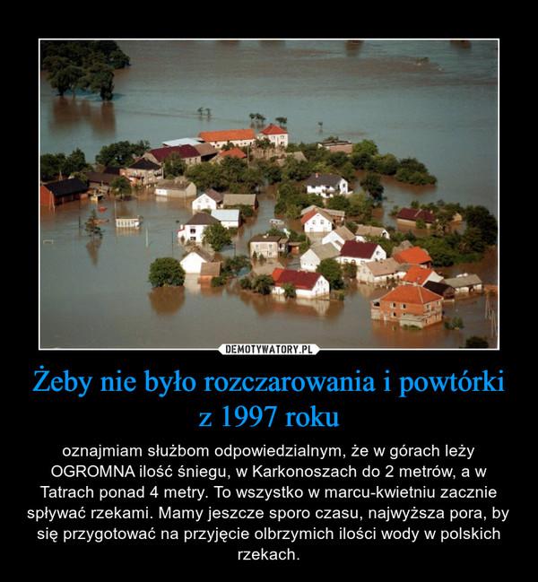 Żeby nie było rozczarowania i powtórki z 1997 roku – oznajmiam służbom odpowiedzialnym, że w górach leży OGROMNA ilość śniegu, w Karkonoszach do 2 metrów, a w Tatrach ponad 4 metry. To wszystko w marcu-kwietniu zacznie spływać rzekami. Mamy jeszcze sporo czasu, najwyższa pora, by się przygotować na przyjęcie olbrzymich ilości wody w polskich rzekach.