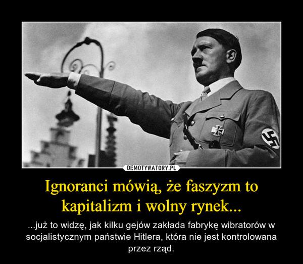Ignoranci mówią, że faszyzm to kapitalizm i wolny rynek... – ...już to widzę, jak kilku gejów zakłada fabrykę wibratorów w socjalistycznym państwie Hitlera, która nie jest kontrolowana przez rząd.