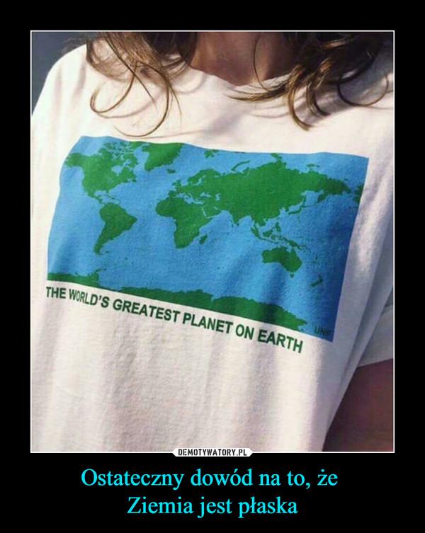 Ostateczny dowód na to, że Ziemia jest płaska –  THE WORLD'S GREATEST PLANET ON EARTH