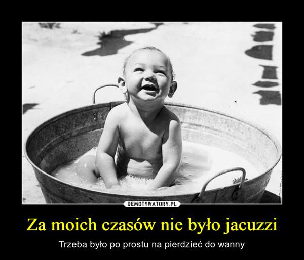 Za moich czasów nie było jacuzzi – Trzeba było po prostu na pierdzieć do wanny