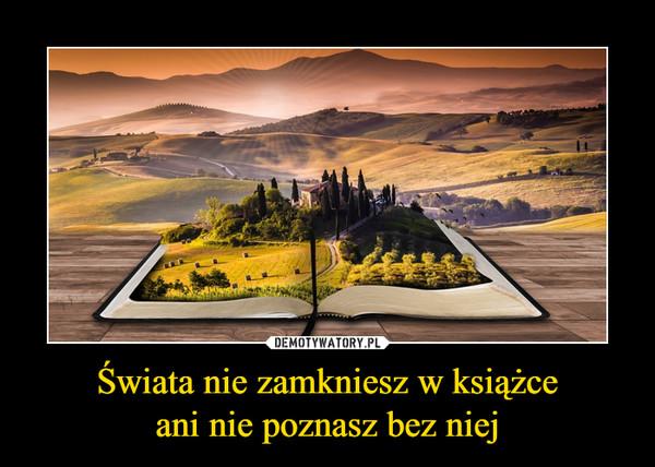Świata nie zamkniesz w książceani nie poznasz bez niej –
