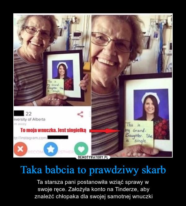 Taka babcia to prawdziwy skarb – Ta starsza pani postanowiła wziąć sprawy w swoje ręce. Założyła konto na Tinderze, aby znaleźć chłopaka dla swojej samotnej wnuczki To moja wnuczka. Jest singielką