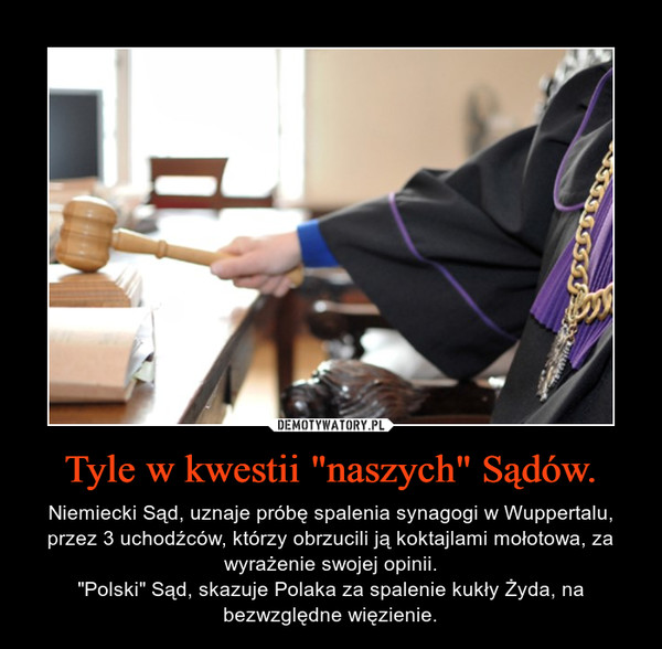 """Tyle w kwestii """"naszych"""" Sądów. – Niemiecki Sąd, uznaje próbę spalenia synagogi w Wuppertalu, przez 3 uchodźców, którzy obrzucili ją koktajlami mołotowa, za wyrażenie swojej opinii.""""Polski"""" Sąd, skazuje Polaka za spalenie kukły Żyda, na bezwzględne więzienie."""