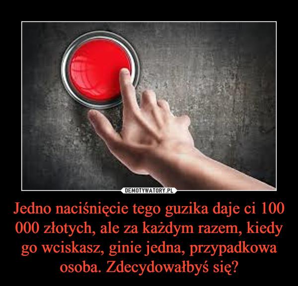 Jedno naciśnięcie tego guzika daje ci 100 000 złotych, ale za każdym razem, kiedy go wciskasz, ginie jedna, przypadkowa osoba. Zdecydowałbyś się? –