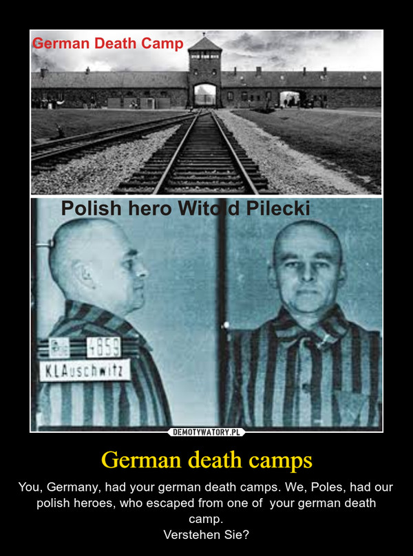 German death camps – You, Germany, had your german death camps. We, Poles, had our polish heroes, who escaped from one of  your german death camp.Verstehen Sie?