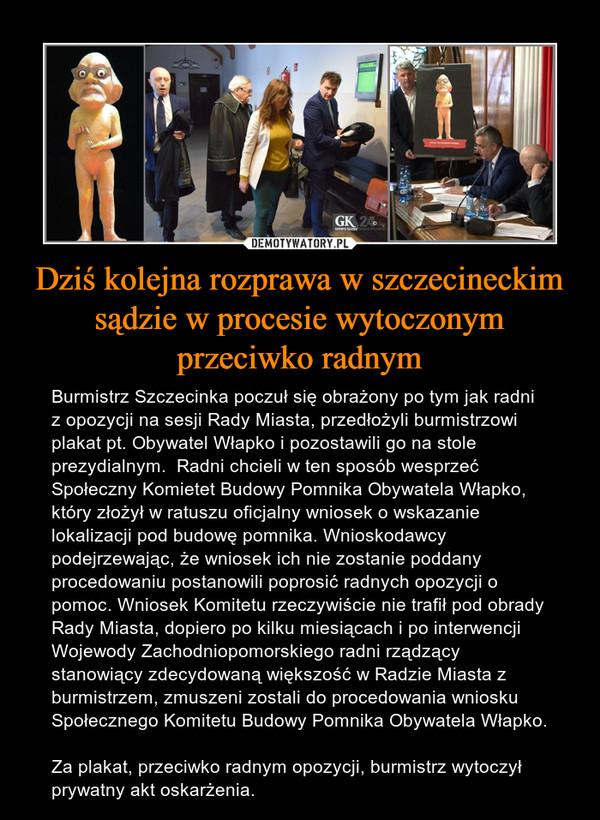 Dziś kolejna rozprawa w szczecineckim sądzie w procesie wytoczonym przeciwko radnym – Burmistrz Szczecinka poczuł się obrażony po tym jak radni z opozycji na sesji Rady Miasta, przedłożyli burmistrzowi plakat pt. Obywatel Włapko i pozostawili go na stole prezydialnym.  Radni chcieli w ten sposób wesprzeć Społeczny Komietet Budowy Pomnika Obywatela Włapko, który złożył w ratuszu oficjalny wniosek o wskazanie lokalizacji pod budowę pomnika. Wnioskodawcy podejrzewając, że wniosek ich nie zostanie poddany procedowaniu postanowili poprosić radnych opozycji o pomoc. Wniosek Komitetu rzeczywiście nie trafił pod obrady Rady Miasta, dopiero po kilku miesiącach i po interwencji Wojewody Zachodniopomorskiego radni rządzący stanowiący zdecydowaną większość w Radzie Miasta z burmistrzem, zmuszeni zostali do procedowania wniosku Społecznego Komitetu Budowy Pomnika Obywatela Włapko.     Za plakat, przeciwko radnym opozycji, burmistrz wytoczył prywatny akt oskarżenia.
