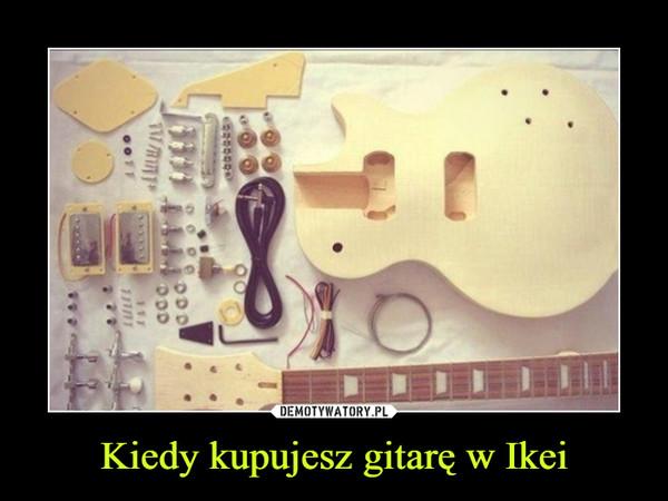 Kiedy kupujesz gitarę w Ikei –