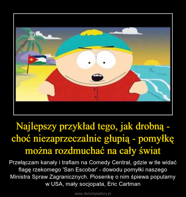 Najlepszy przykład tego, jak drobną - choć niezaprzeczalnie głupią - pomyłkę można rozdmuchać na cały świat – Przełączam kanały i trafiam na Comedy Central, gdzie w tle widać flagę rzekomego 'San Escobar' - dowodu pomyłki naszego Ministra Spraw Zagranicznych. Piosenkę o nim śpiewa popularny w USA, mały socjopata, Eric Cartman