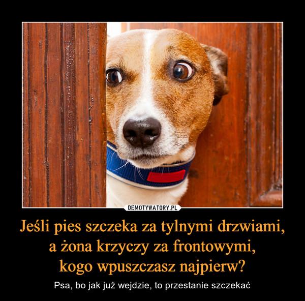 Jeśli pies szczeka za tylnymi drzwiami, a żona krzyczy za frontowymi, kogo wpuszczasz najpierw? – Psa, bo jak już wejdzie, to przestanie szczekać