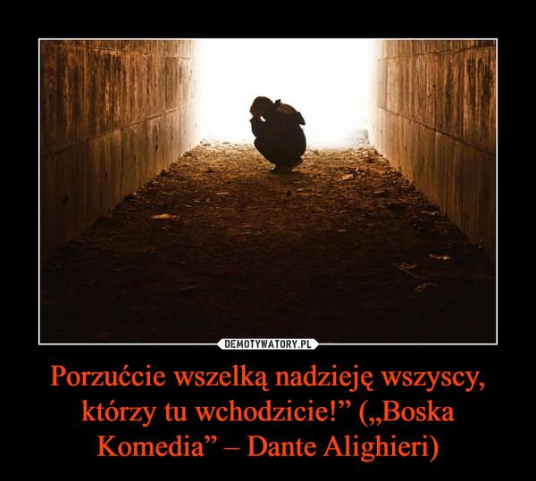 """Porzućcie wszelką nadzieję wszyscy, którzy tu wchodzicie!"""" (""""Boska Komedia"""" – Dante Alighieri) –"""