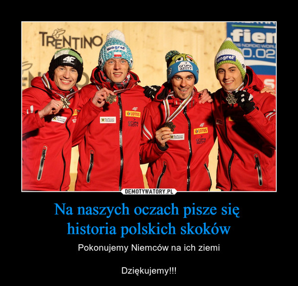 Na naszych oczach pisze się historia polskich skoków – Pokonujemy Niemców na ich ziemiDziękujemy!!!