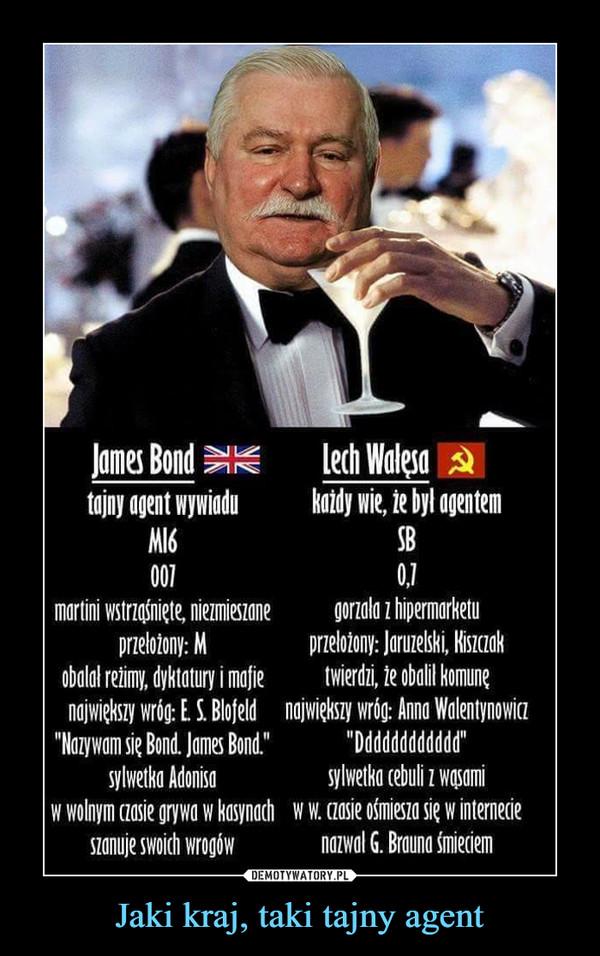 Jaki kraj, taki tajny agent –  James bondtajny agent wywiaduMI6007martini wstrząśnięte niemieszanieprzełożony: MLech Wałęsa:każdy wie, że był agentemSB0,7gorzała z hipermarketuprzełożony: Jaruzelski, Kiszczak twierdzi, że obalił komunę