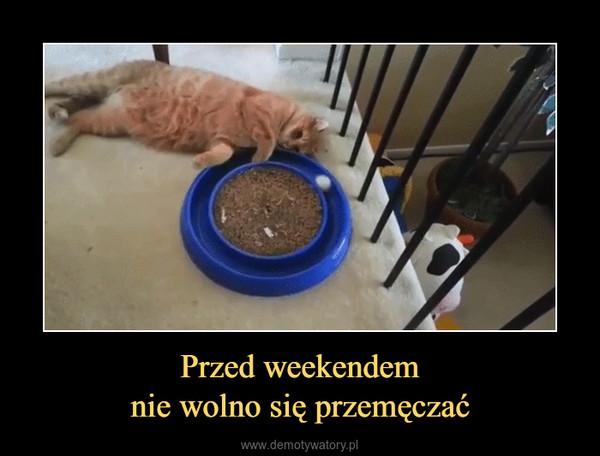 Przed weekendemnie wolno się przemęczać –