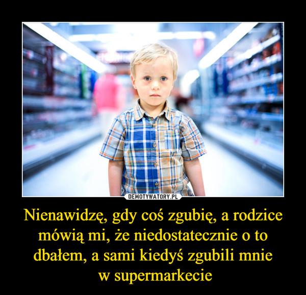 Nienawidzę, gdy coś zgubię, a rodzice mówią mi, że niedostatecznie o to dbałem, a sami kiedyś zgubili mnie w supermarkecie –