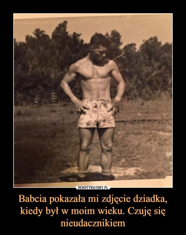 Babcia pokazała mi zdjęcie dziadka, kiedy był w moim wieku. Czuję się nieudacznikiem –