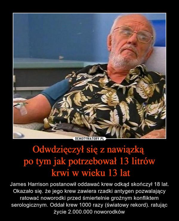 Odwdzięczył się z nawiązką po tym jak potrzebował 13 litrów krwi w wieku 13 lat – James Harrison postanowił oddawać krew odkąd skończył 18 lat. Okazało się. że jego krew zawiera rzadki antygen pozwalający ratować noworodki przed śmiertelnie groźnym konfliktem serologicznym. Oddał krew 1000 razy (światowy rekord). ratując życie 2.000.000 noworodków