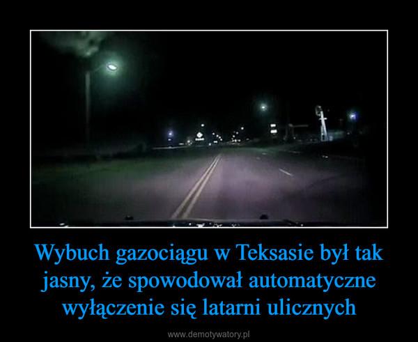 Wybuch gazociągu w Teksasie był tak jasny, że spowodował automatyczne wyłączenie się latarni ulicznych –