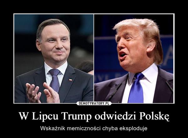 W Lipcu Trump odwiedzi Polskę – Wskaźnik memiczności chyba eksploduje