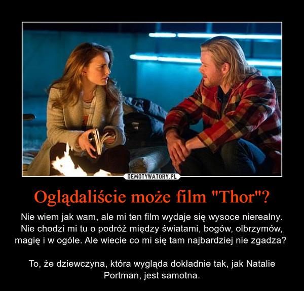 """Oglądaliście może film """"Thor""""? – Nie wiem jak wam, ale mi ten film wydaje się wysoce nierealny. Nie chodzi mi tu o podróż między światami, bogów, olbrzymów, magię i w ogóle. Ale wiecie co mi się tam najbardziej nie zgadza? To, że dziewczyna, która wygląda dokładnie tak, jak Natalie Portman, jest samotna."""