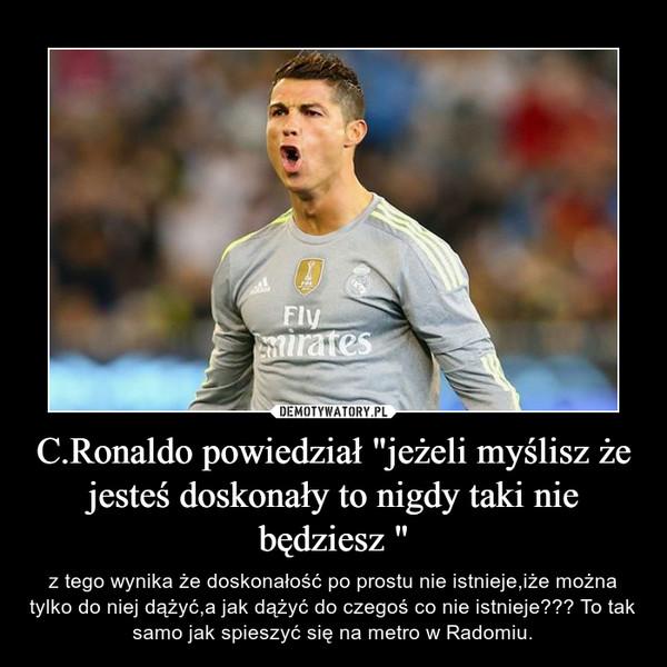 """C.Ronaldo powiedział """"jeżeli myślisz że jesteś doskonały to nigdy taki nie będziesz """" – z tego wynika że doskonałość po prostu nie istnieje,iże można tylko do niej dążyć,a jak dążyć do czegoś co nie istnieje??? To tak samo jak spieszyć się na metro w Radomiu."""