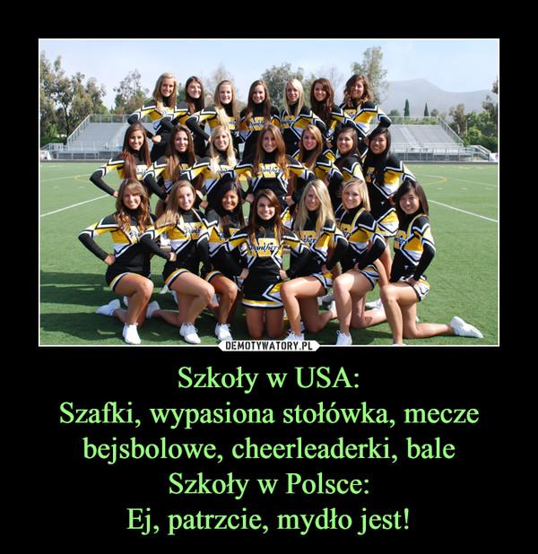 Szkoły w USA:Szafki, wypasiona stołówka, mecze bejsbolowe, cheerleaderki, baleSzkoły w Polsce:Ej, patrzcie, mydło jest! –