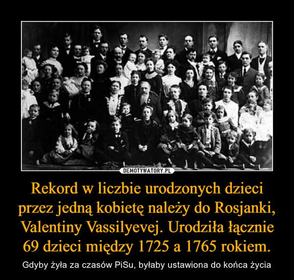 Rekord w liczbie urodzonych dzieci przez jedną kobietę należy do Rosjanki, Valentiny Vassilyevej. Urodziła łącznie 69 dzieci między 1725 a 1765 rokiem. – Gdyby żyła za czasów PiSu, byłaby ustawiona do końca życia