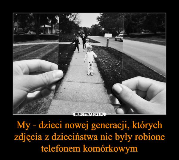My, dzieci nowej generacji, których zdjęcia z dzieciństwa nie były robione telefonem komórkowym –