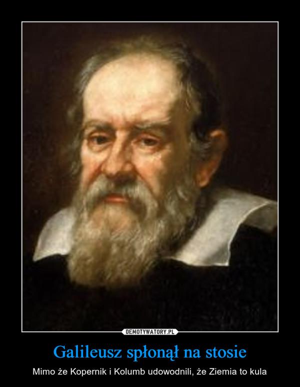 Galileusz spłonął na stosie – Mimo że Kopernik i Kolumb udowodnili, że Ziemia to kula