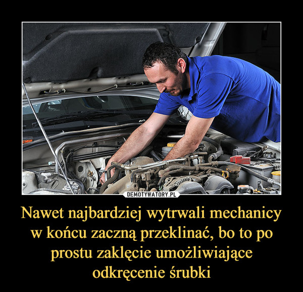 Nawet najbardziej wytrwali mechanicy w końcu zaczną przeklinać, bo to po prostu zaklęcie umożliwiające odkręcenie śrubki –