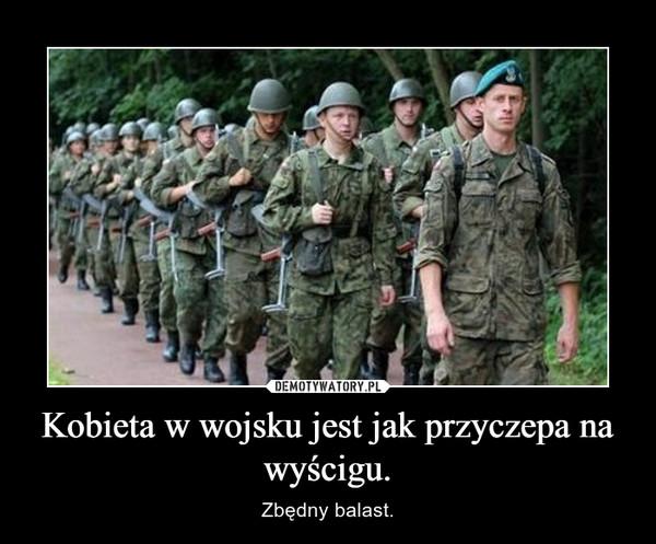 Kobieta w wojsku jest jak przyczepa na wyścigu. – Zbędny balast.