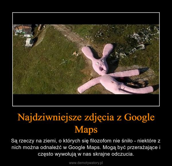 Najdziwniejsze zdjęcia z Google Maps – Są rzeczy na ziemi, o których się filozofom nie śniło - niektóre z nich można odnaleźć w Google Maps. Mogą być przerażające i często wywołują w nas skrajne odczucia.