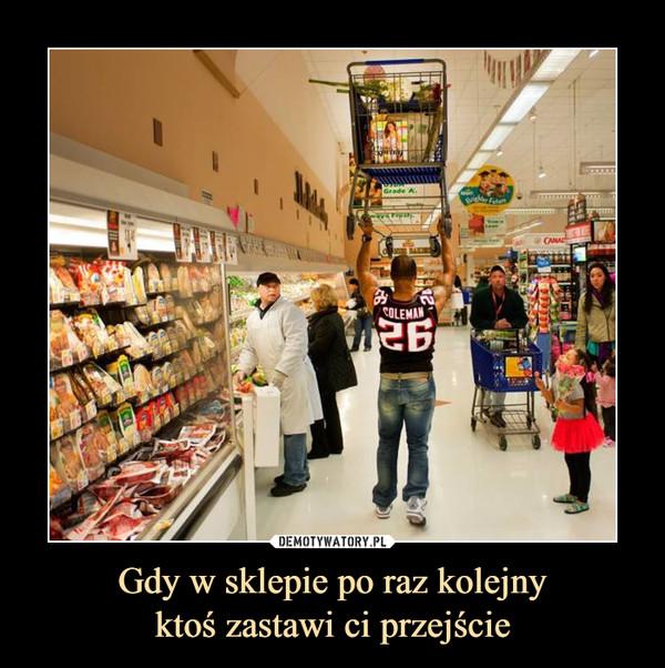 Gdy w sklepie po raz kolejnyktoś zastawi ci przejście –