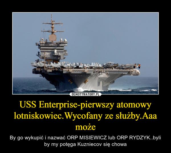 USS Enterprise-pierwszy atomowy lotniskowiec.Wycofany ze służby.Aaa może – By go wykupić i nazwać ORP MISIEWICZ lub ORP RYDZYK..byli by my potęga Kuzniecov się chowa