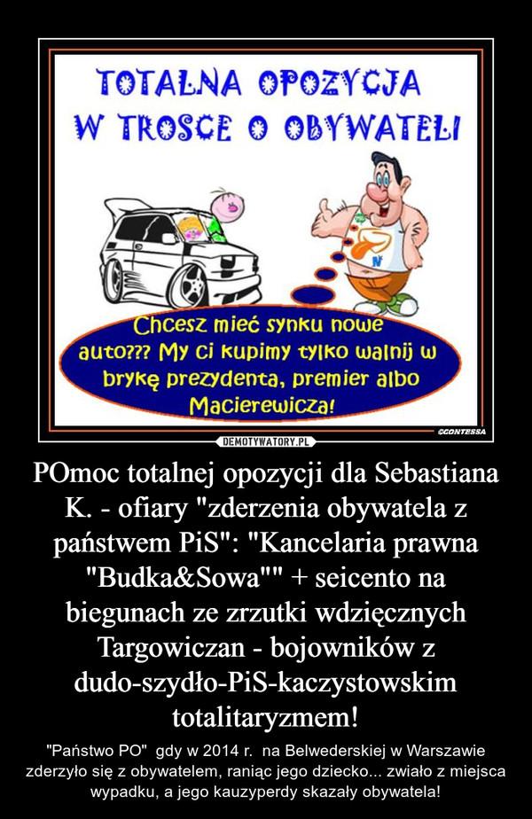 """POmoc totalnej opozycji dla Sebastiana K. - ofiary """"zderzenia obywatela z państwem PiS"""": """"Kancelaria prawna """"Budka&Sowa"""""""" + seicento na biegunach ze zrzutki wdzięcznych Targowiczan - bojowników z dudo-szydło-PiS-kaczystow – """"Państwo PO""""  gdy w 2014 r.  na Belwederskiej w Warszawie zderzyło się z obywatelem, raniąc jego dziecko... zwiało z miejsca wypadku, a jego kauzyperdy skazały obywatela!"""