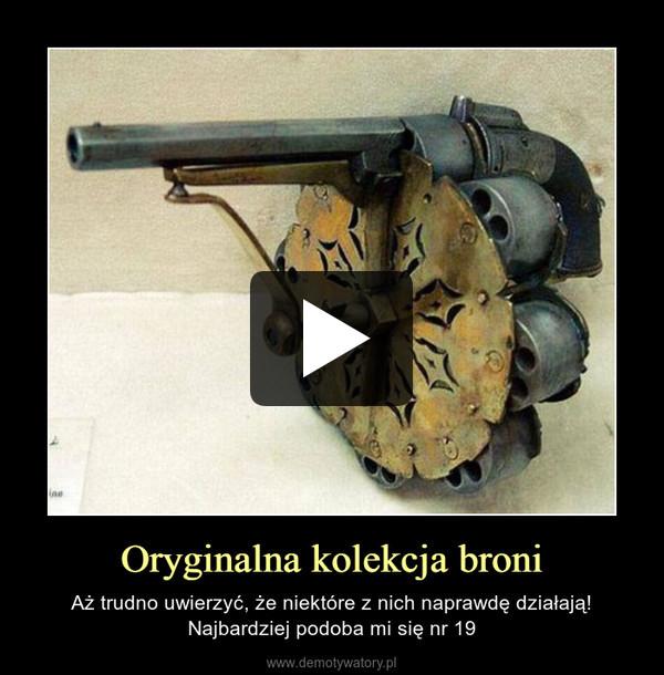 Oryginalna kolekcja broni – Aż trudno uwierzyć, że niektóre z nich naprawdę działają!Najbardziej podoba mi się nr 19